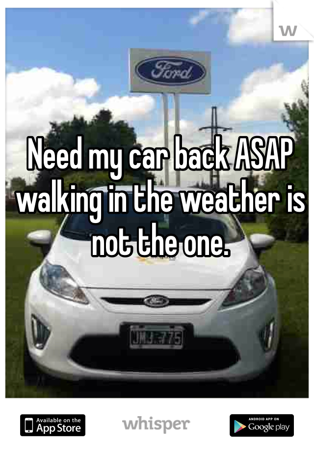 Need my car back ASAP walking in the weather is not the one.