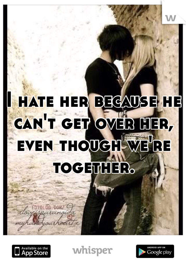 I hate her because he can't get over her, even though we're together.