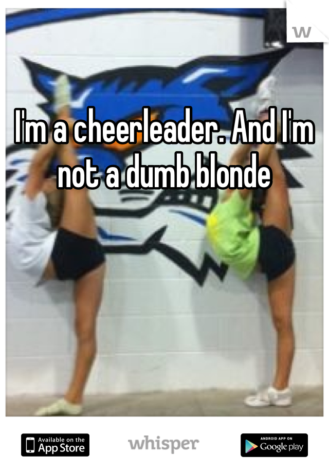 I'm a cheerleader. And I'm not a dumb blonde