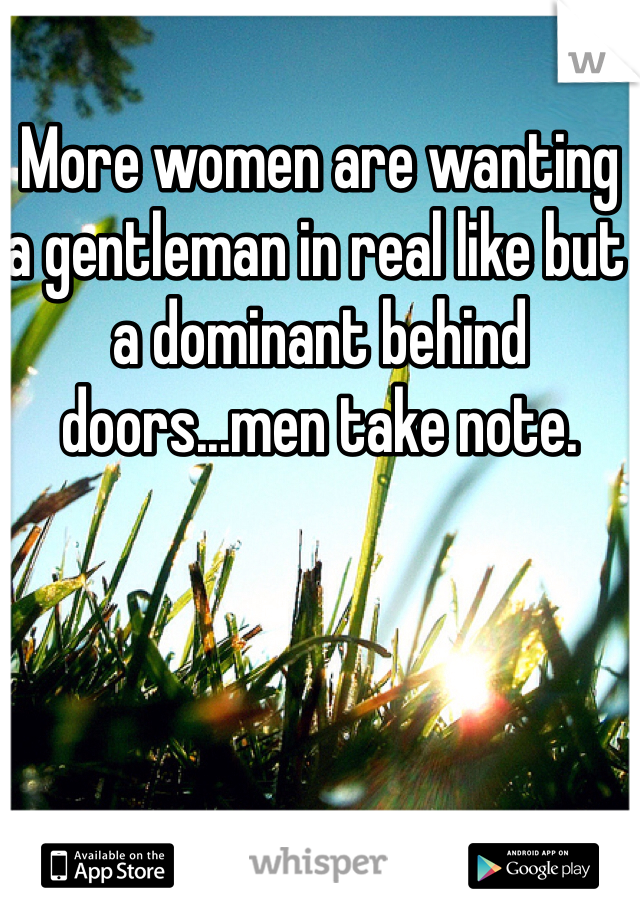 More women are wanting a gentleman in real like but a dominant behind doors...men take note.