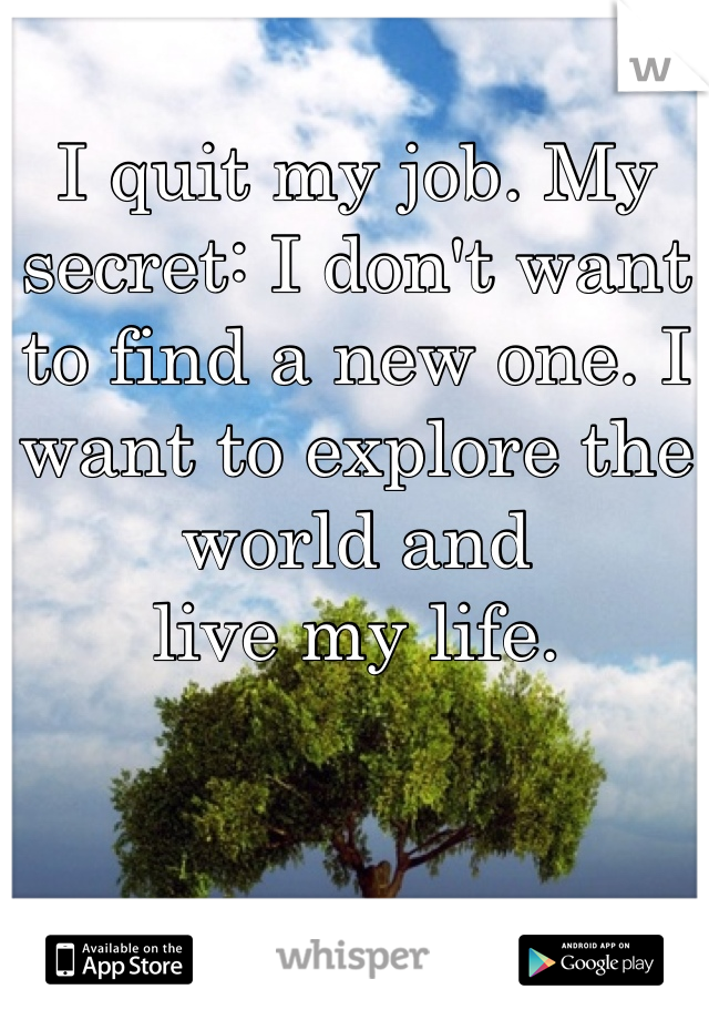 I quit my job. My secret: I don't want to find a new one. I want to explore the world and  live my life.