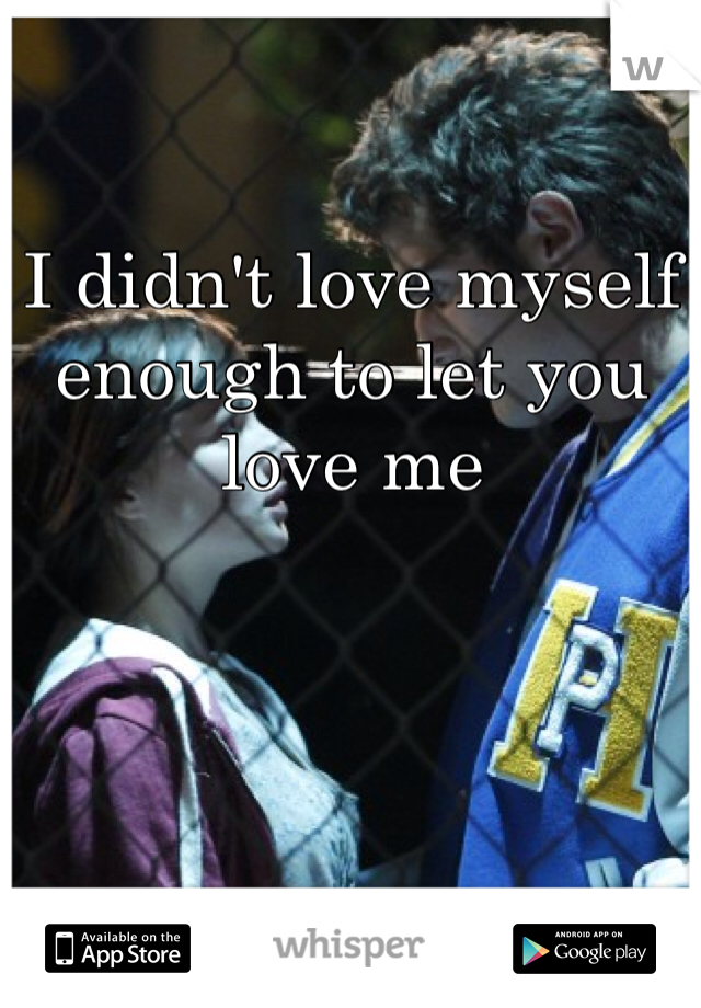 I didn't love myself enough to let you love me
