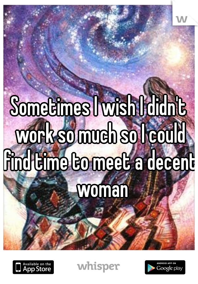 Sometimes I wish I didn't work so much so I could find time to meet a decent  woman