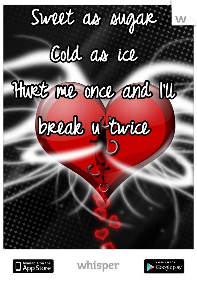 Sweet as sugar  Cold as ice Hurt me once and I'll break u twice