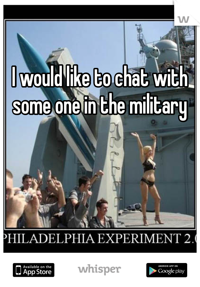 I would like to chat with some one in the military