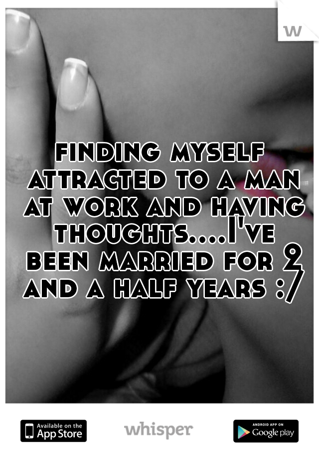 finding myself attracted to a man at work and having thoughts....I've been married for 2 and a half years :/