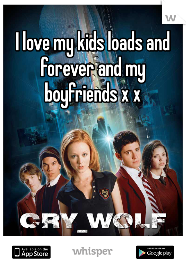 I love my kids loads and forever and my boyfriends x x
