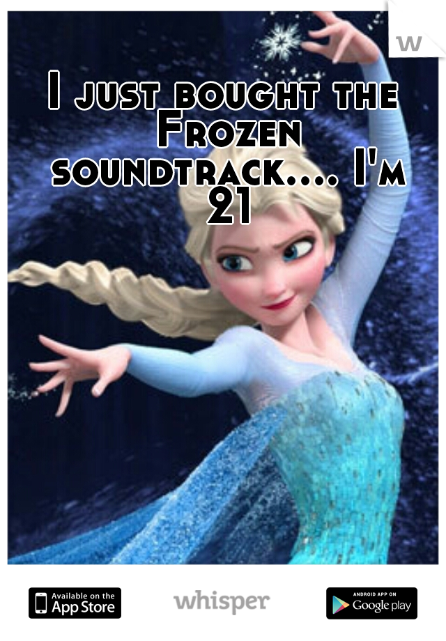 I just bought the Frozen soundtrack.... I'm 21
