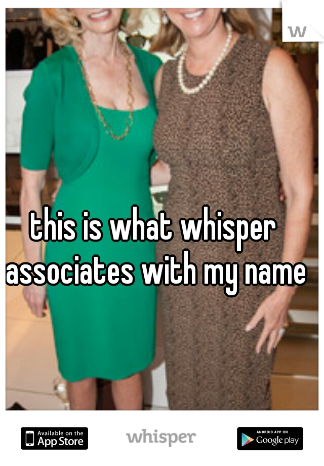 this is what whisper associates with my name