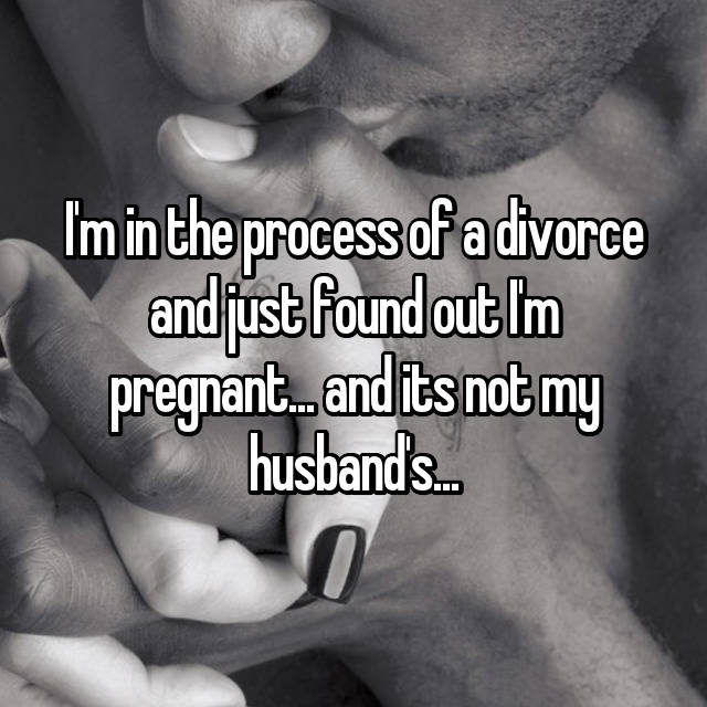 I'm in the process of a divorce and just found out I'm pregnant... and its not my husband's...