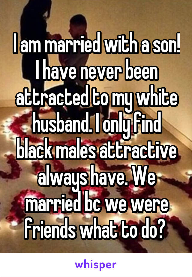 I am married with a son! I have never been attracted to my white husband. I only find black males attractive always have. We married bc we were friends what to do?
