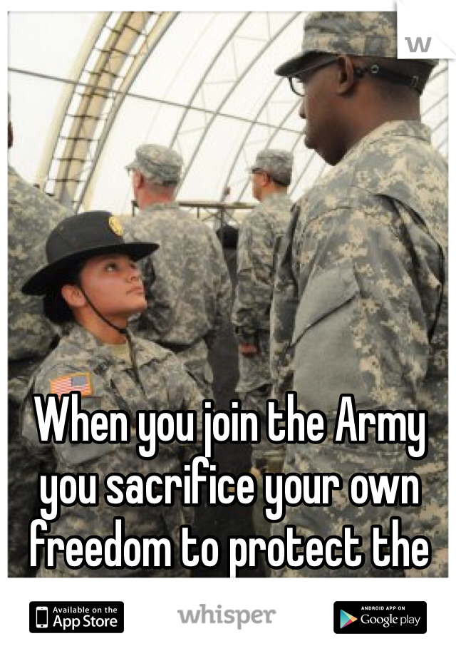 When you join the Army you sacrifice your own freedom to protect the freedom of others.