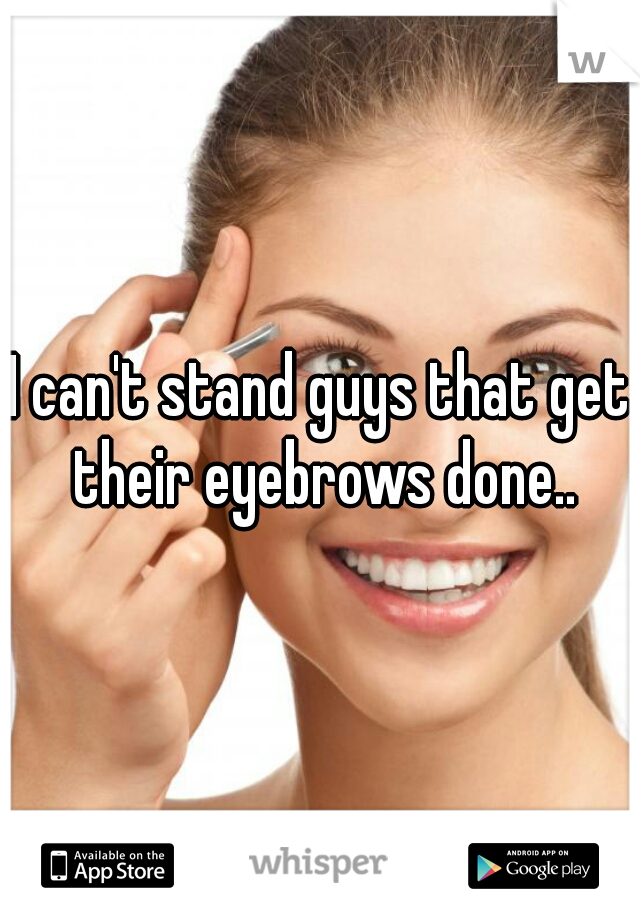 I Cant Stand Guys That Get Their Eyebrows Done