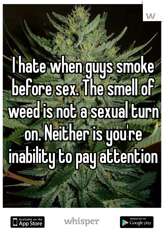 I hate when guys smoke before sex. The smell of weed is not a sexual turn on. Neither is you're inability to pay attention
