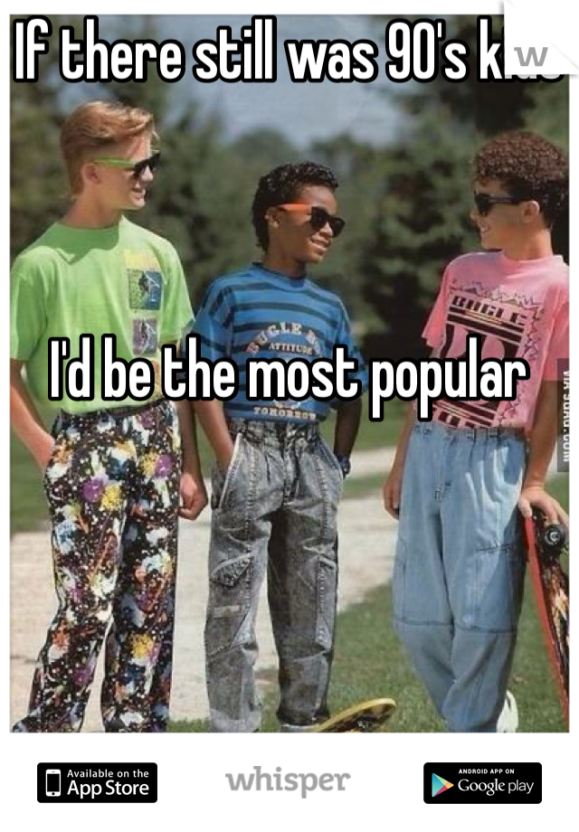If there still was 90's kids     I'd be the most popular