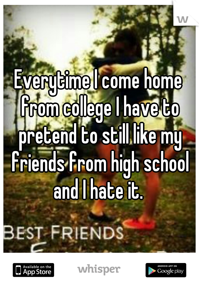 Everytime I come home from college I have to pretend to still like my friends from high school and I hate it.
