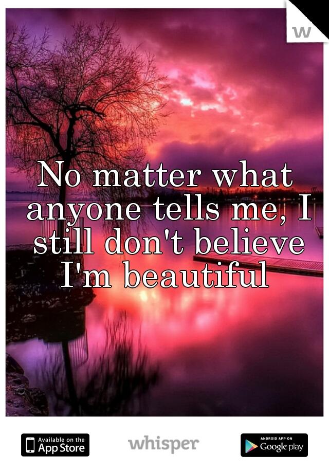 No matter what anyone tells me, I still don't believe I'm beautiful