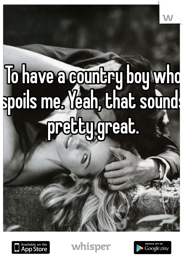 To have a country boy who spoils me. Yeah, that sounds pretty great.