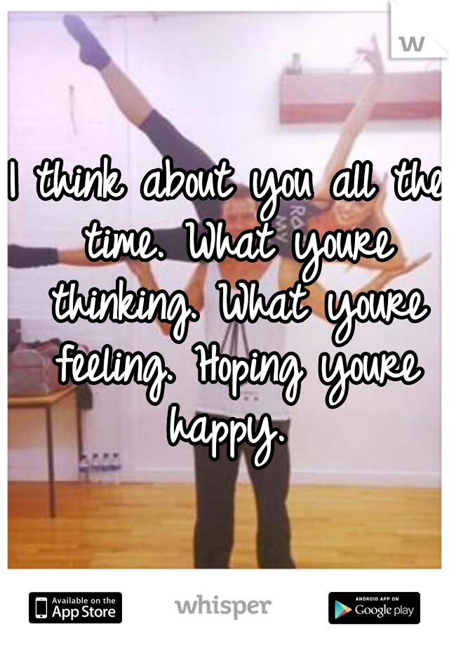 I think about you all the time. What youre thinking. What youre feeling. Hoping youre happy.