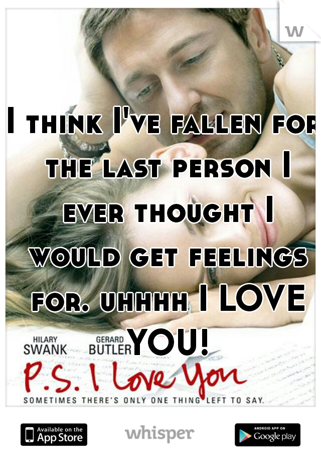 I think I've fallen for the last person I ever thought I would get feelings for. uhhhh I LOVE YOU!