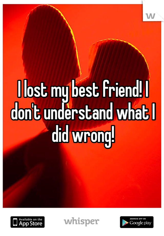 I lost my best friend! I don't understand what I did wrong!