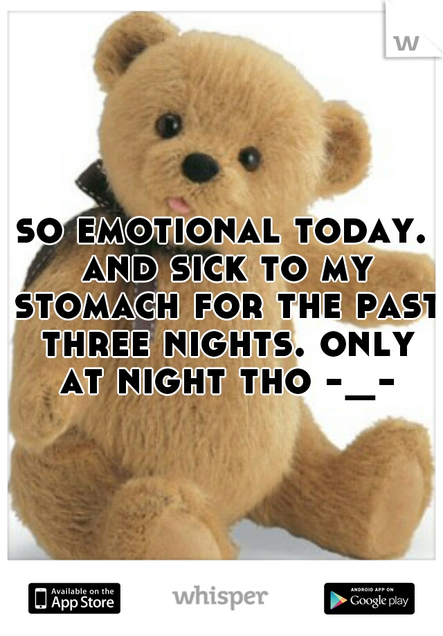 so emotional today. and sick to my stomach for the past three nights. only at night tho -_-
