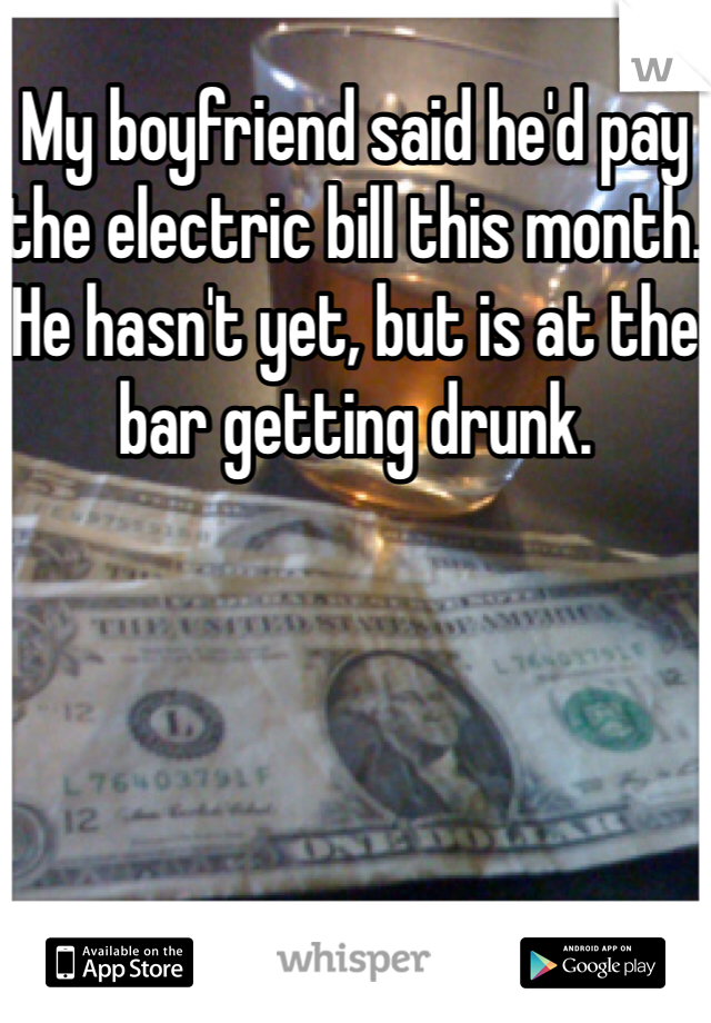 My boyfriend said he'd pay the electric bill this month. He hasn't yet, but is at the bar getting drunk.