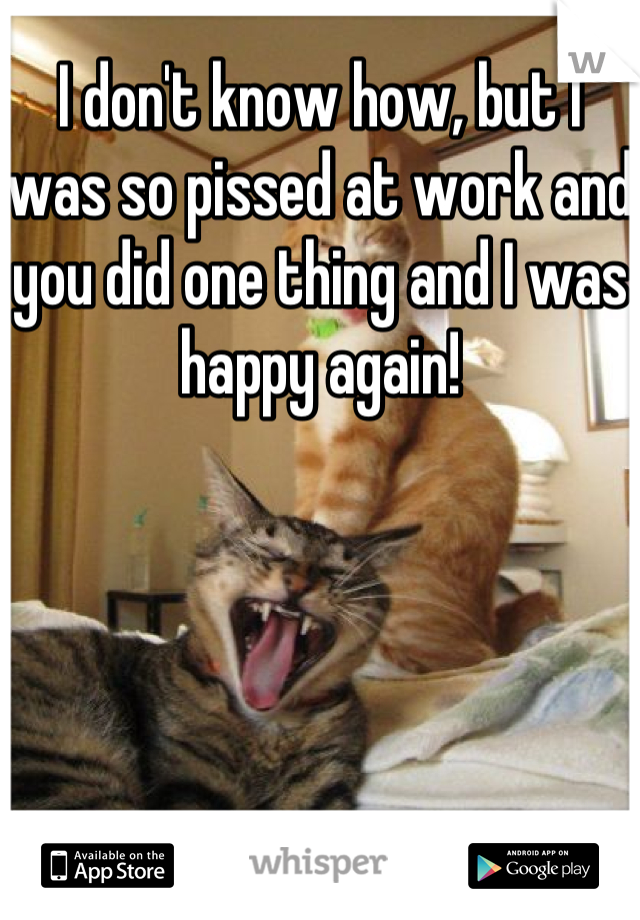 I don't know how, but I was so pissed at work and you did one thing and I was happy again!