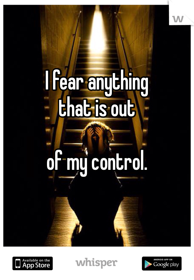I fear anything that is out  of my control.