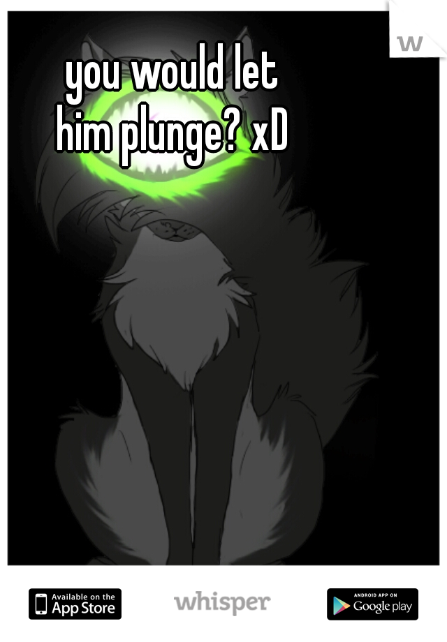 you would let  him plunge? xD