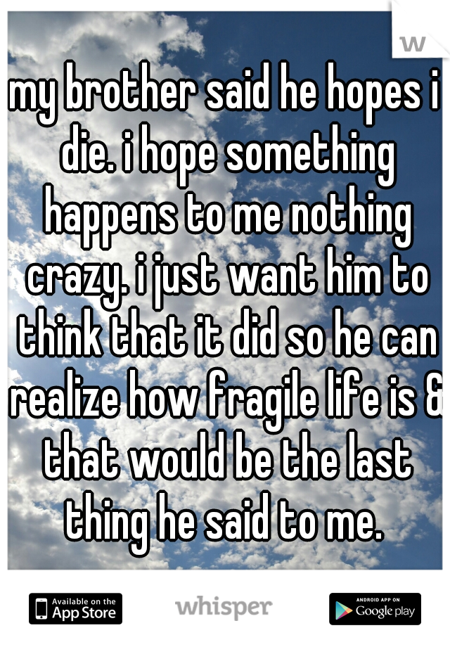 my brother said he hopes i die. i hope something happens to me nothing crazy. i just want him to think that it did so he can realize how fragile life is & that would be the last thing he said to me.