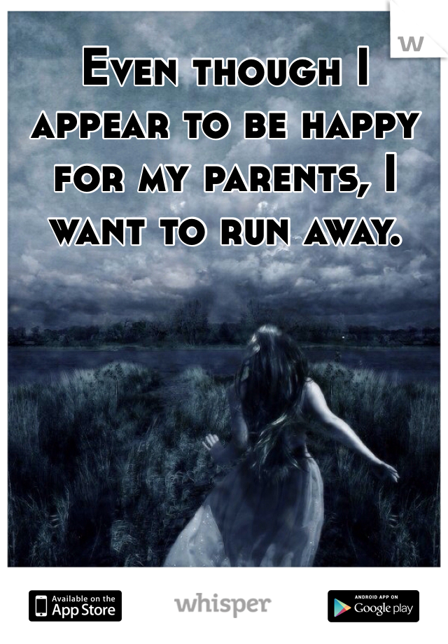 Even though I appear to be happy for my parents, I want to run away.