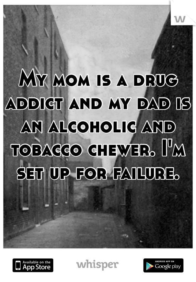 My mom is a drug addict and my dad is an alcoholic and tobacco chewer. I'm set up for failure.