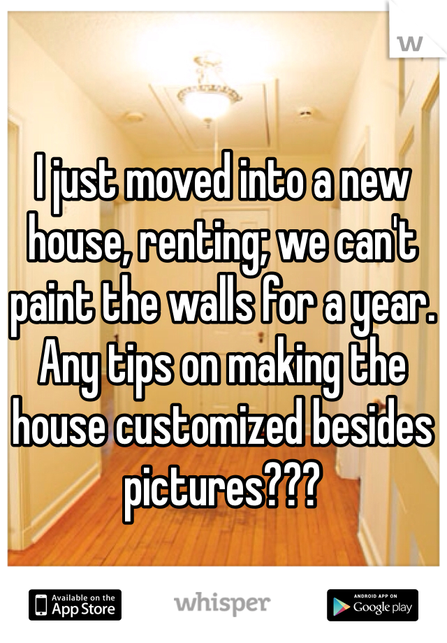 I just moved into a new house, renting; we can't paint the walls for a year. Any tips on making the house customized besides pictures???
