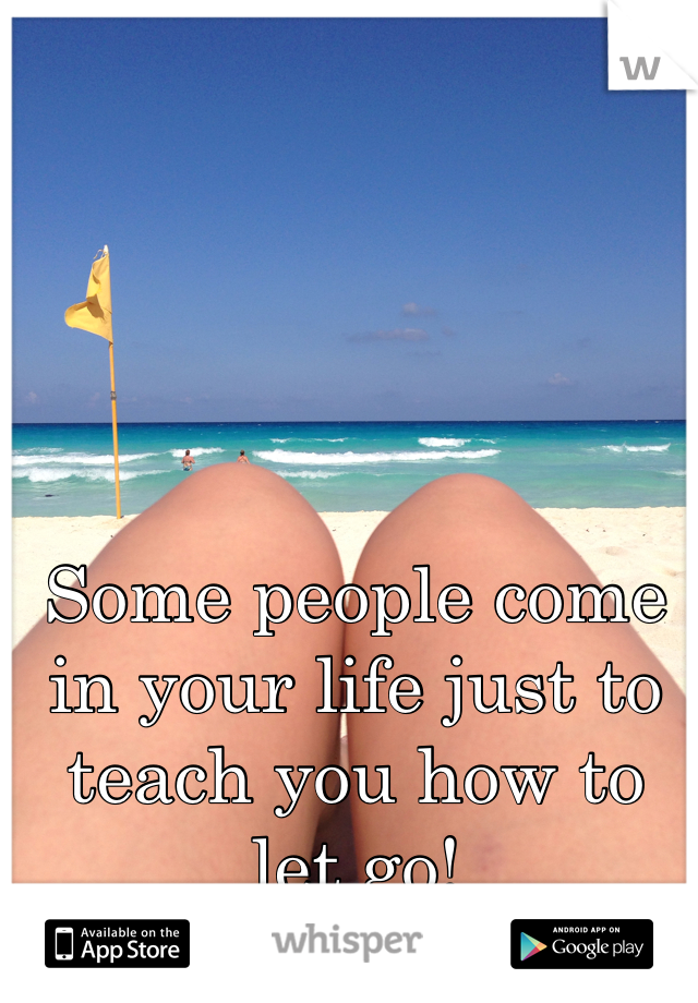 Some people come in your life just to teach you how to let go!