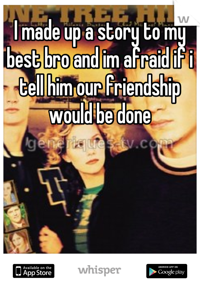 I made up a story to my best bro and im afraid if i tell him our friendship would be done