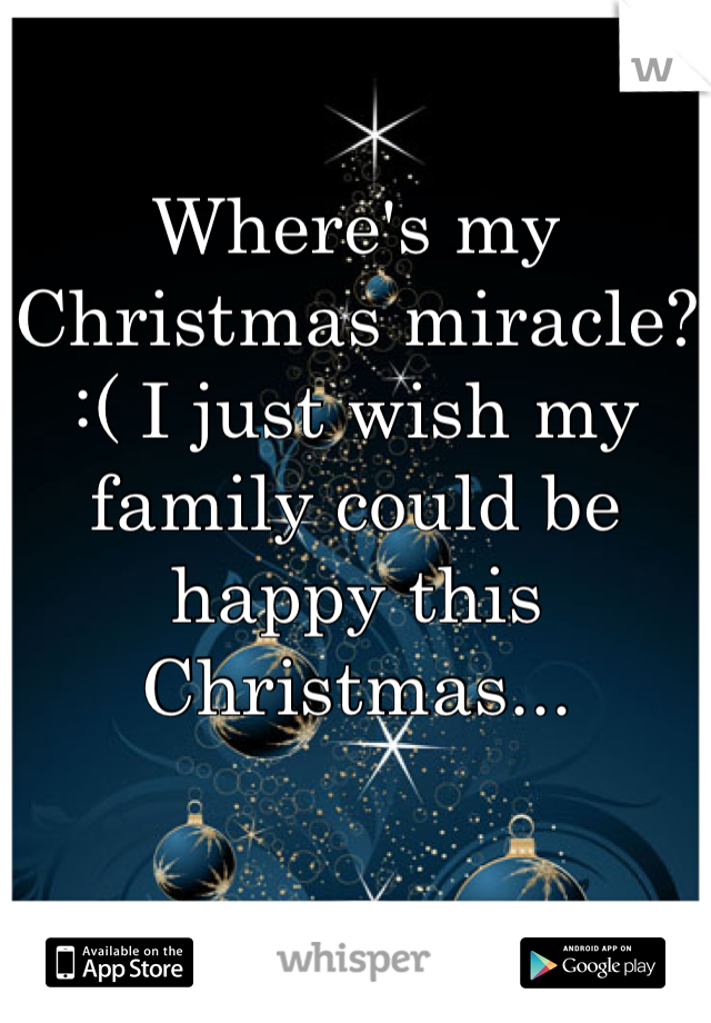 Where's my Christmas miracle? :( I just wish my family could be happy this Christmas...