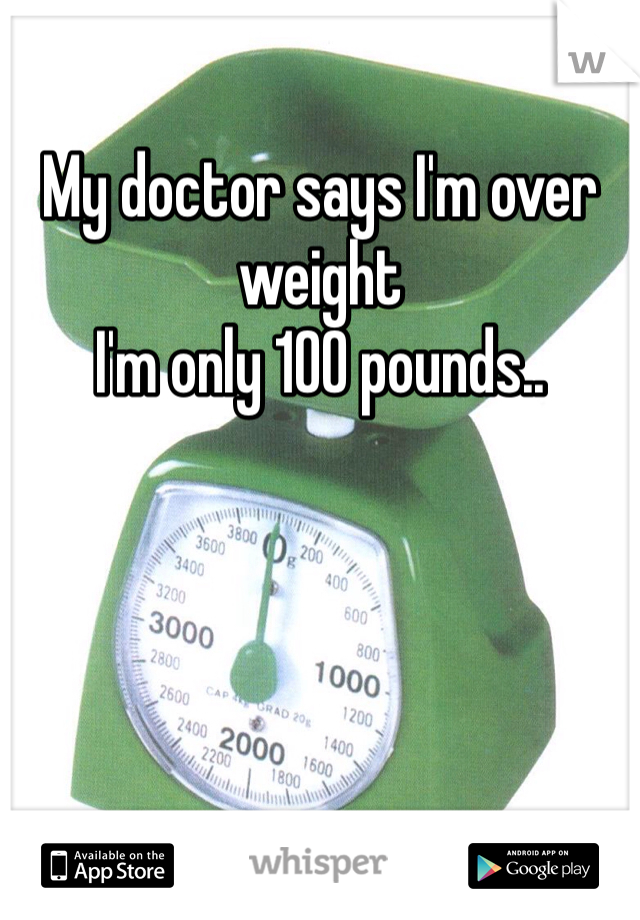My doctor says I'm over weight  I'm only 100 pounds..