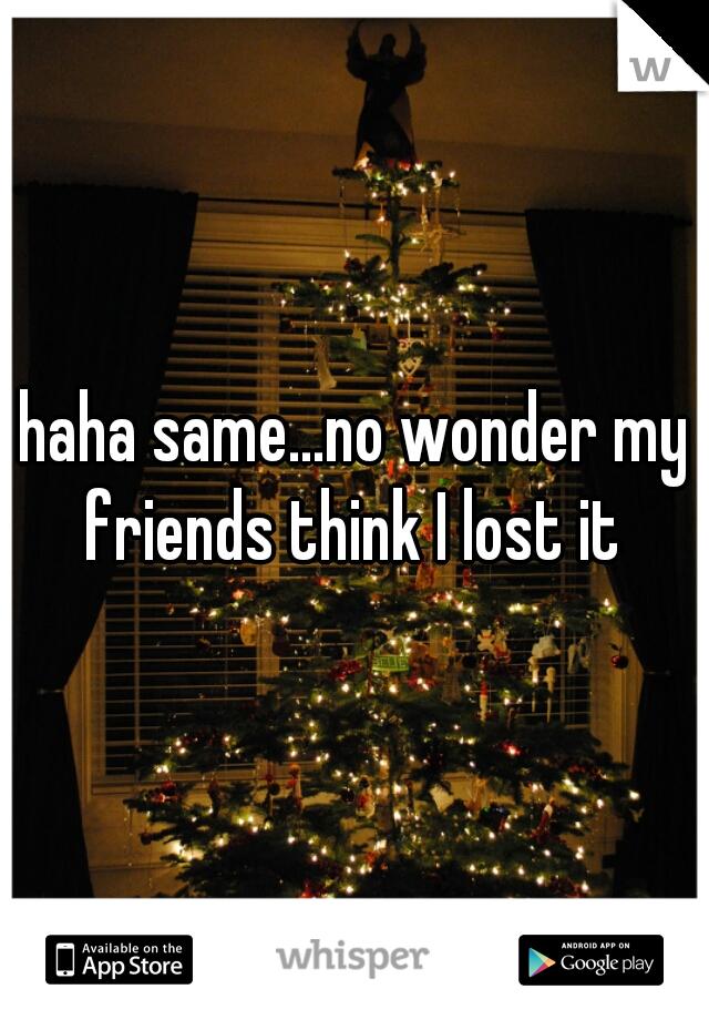 haha same...no wonder my friends think I lost it