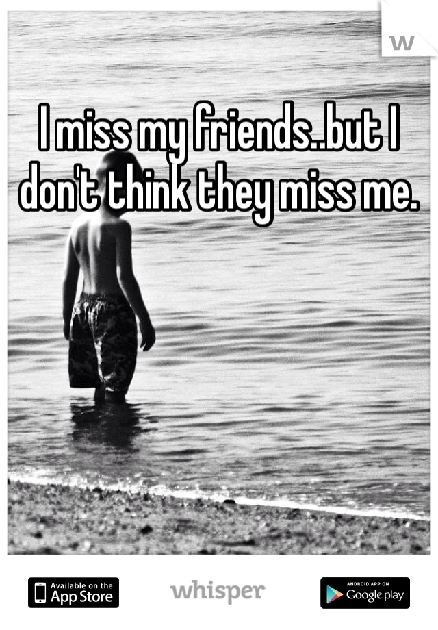 I miss my friends..but I don't think they miss me.