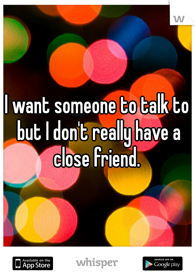 I want someone to talk to but I don't really have a close friend.