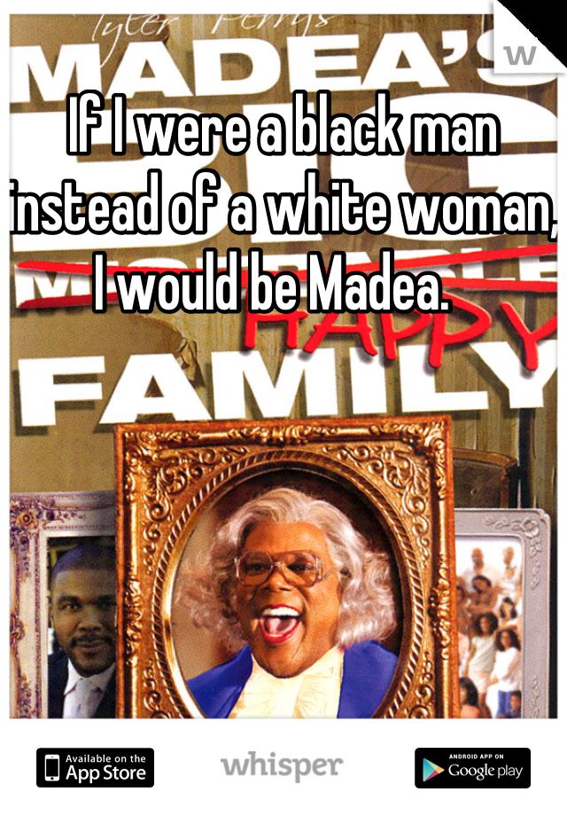 If I were a black man instead of a white woman, I would be Madea.