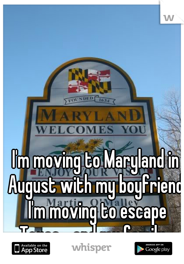 I'm moving to Maryland in August with my boyfriend. I'm moving to escape Texas... and my family.