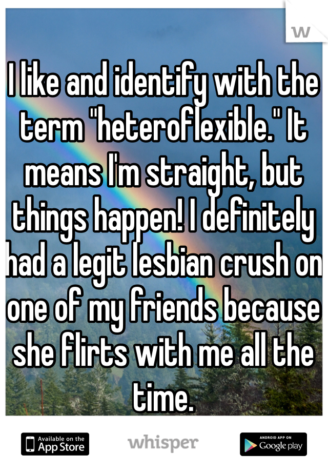 """I like and identify with the term """"heteroflexible."""" It means I'm straight, but things happen! I definitely had a legit lesbian crush on one of my friends because she flirts with me all the time."""