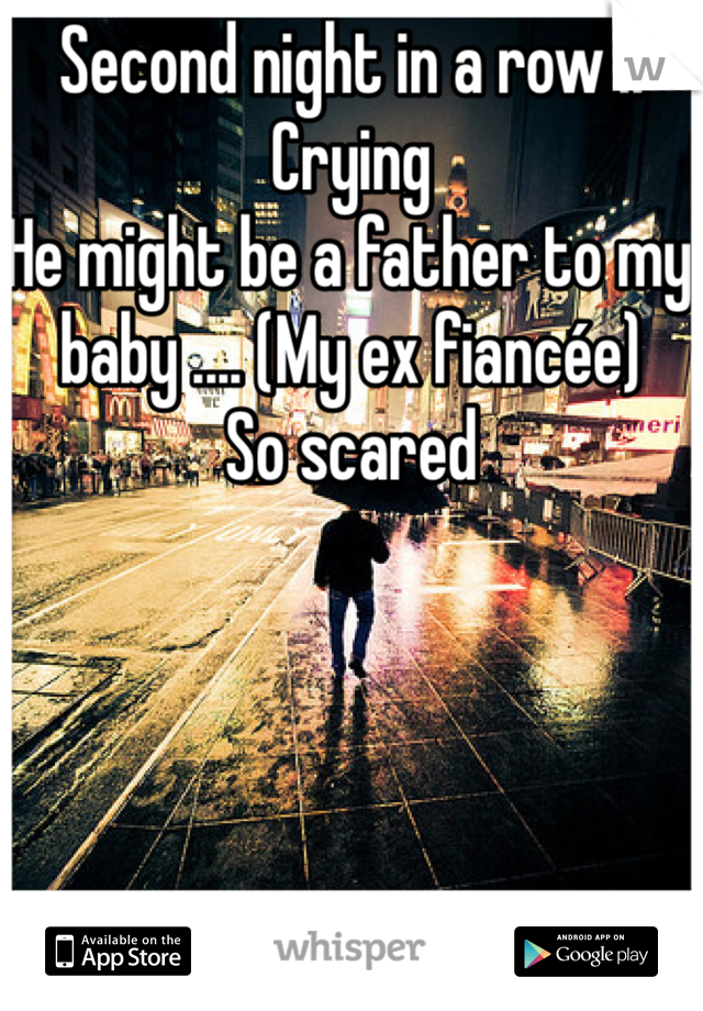 Second night in a row .. Crying He might be a father to my baby .... (My ex fiancée) So scared