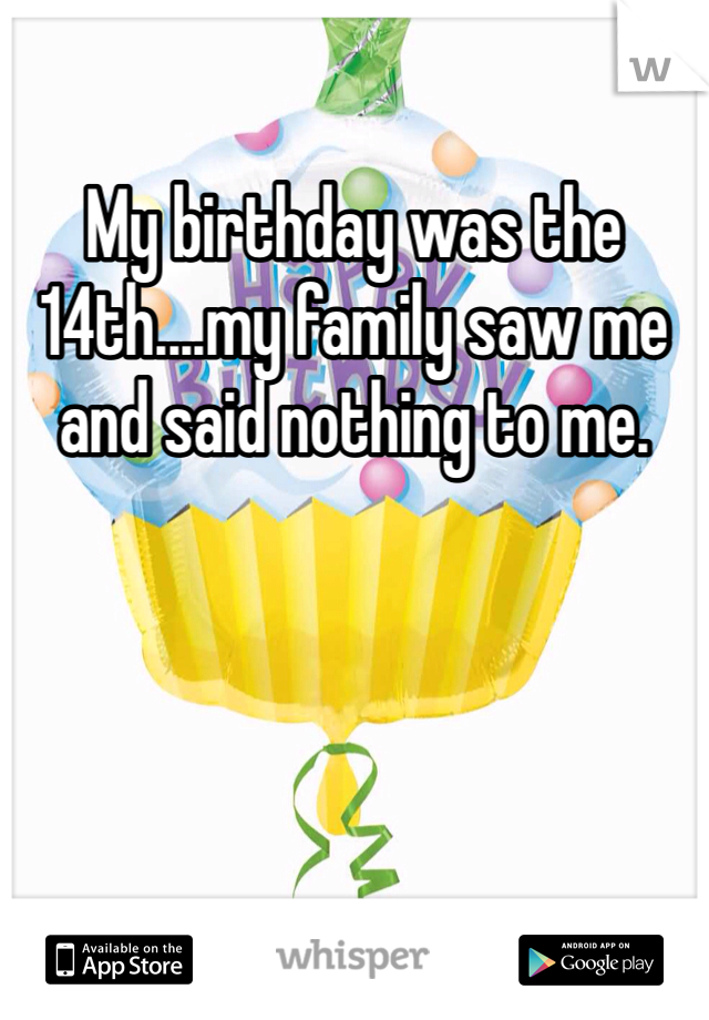 My birthday was the 14th....my family saw me and said nothing to me.