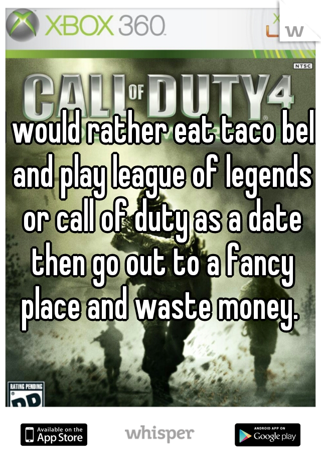 I would rather eat taco bell and play league of legends or call of duty as a date then go out to a fancy place and waste money.