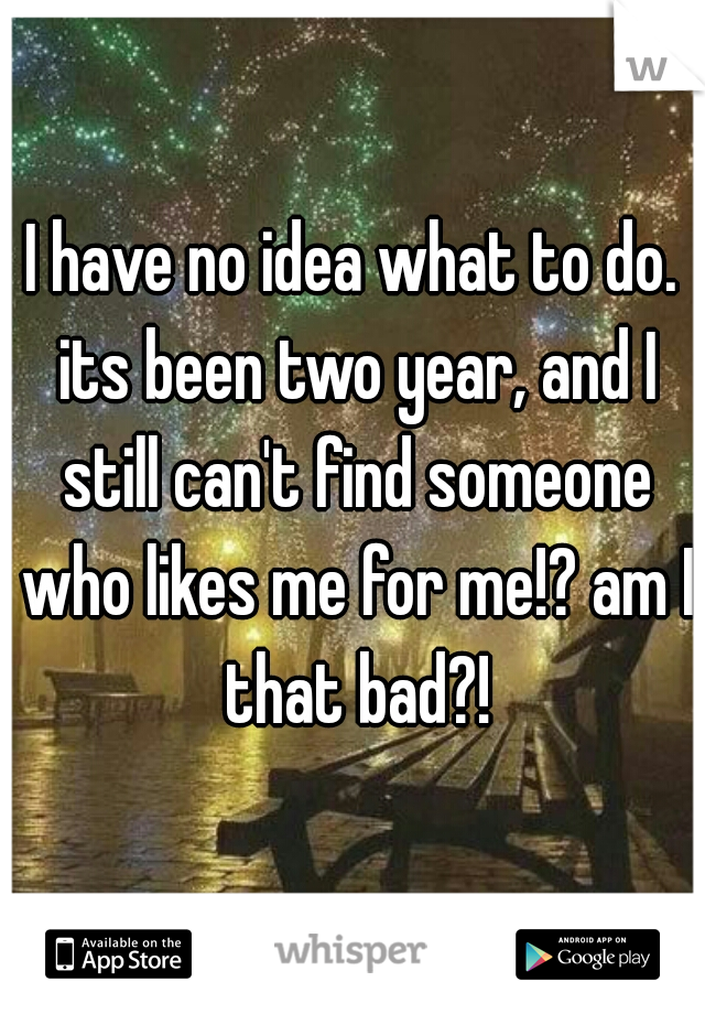 I have no idea what to do. its been two year, and I still can't find someone who likes me for me!? am I that bad?!