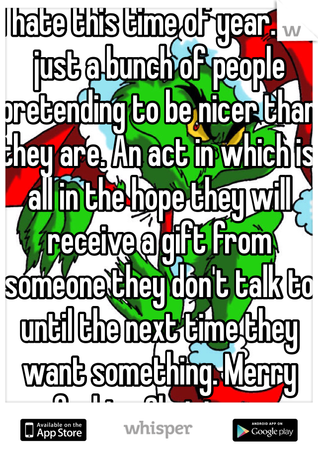 I hate this time of year. It's just a bunch of people pretending to be nicer than they are. An act in which is all in the hope they will receive a gift from someone they don't talk to until the next time they want something. Merry fucking Christmas
