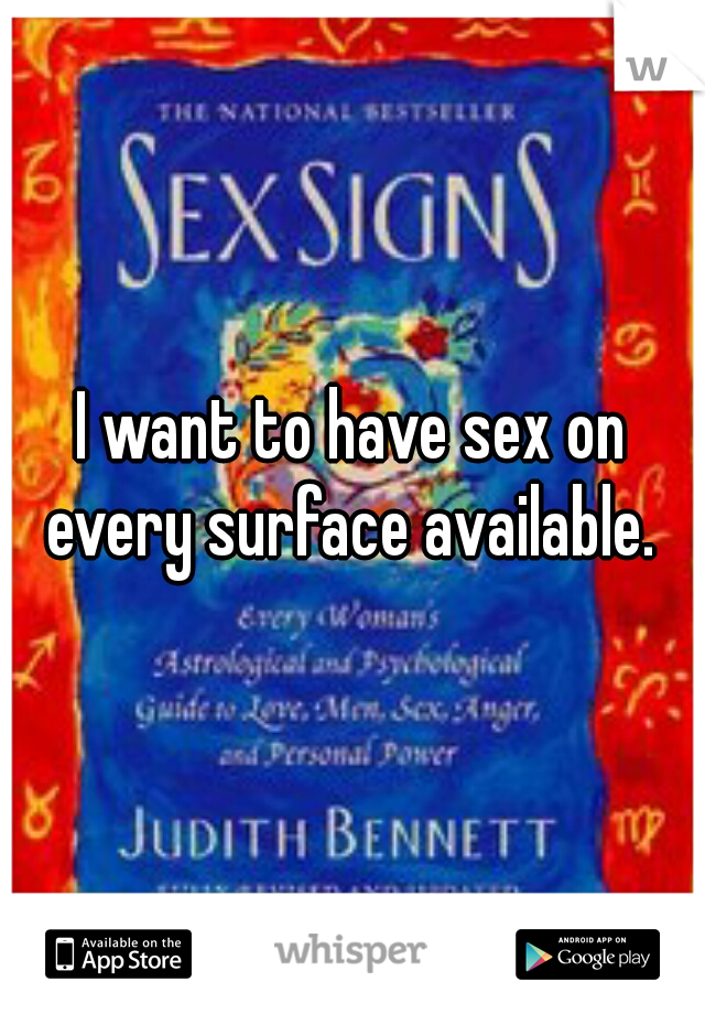 I want to have sex on every surface available.